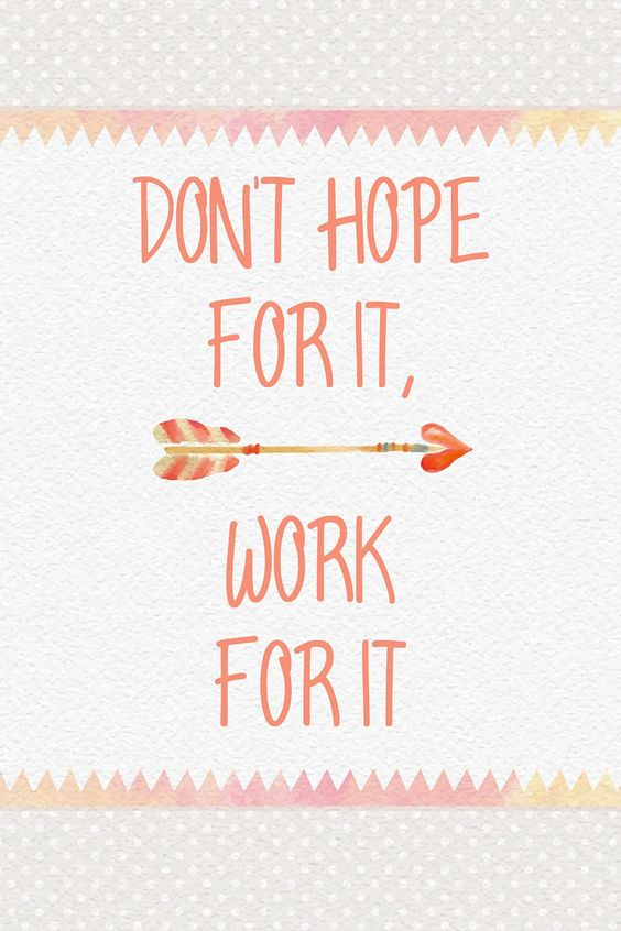 Don't hope for it, work for it. thedailyquotes.com