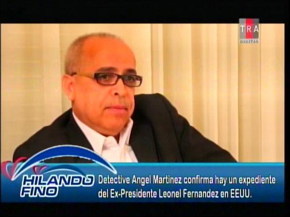Detective Ángel Martínez Confirma Hay Un Expediente De Ex Presidente Leonel Fernández #Video