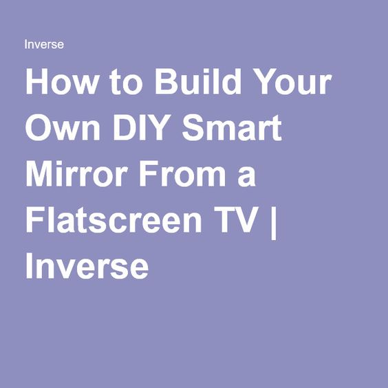 How to Build Your Own DIY Smart Mirror From a Flatscreen TV | Inverse