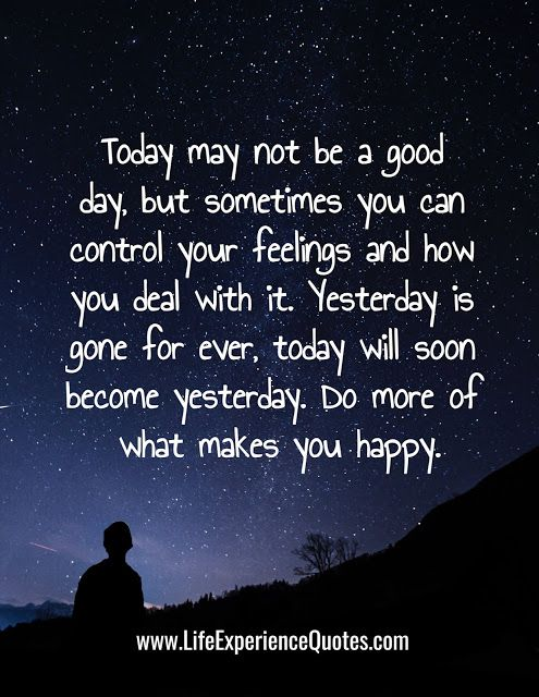 Today May Not Be A Good Day But Sometimes You Can Control Your Feelings And How You Deal With It Yesterday Is Gone For Ever Today Will Soon Become Yesterday Life