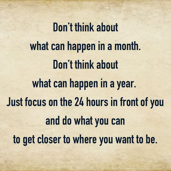 Don't think about what can happen in a month. Don't think about what can happen in a year. Just focus on the 24 hours in front of you and do what you can to get closer to where you want to be. #quote #motivation #InspirationalQuotes