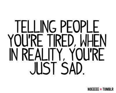 : I'M Sad, I'M Tired, People You Re, My Life, I M Tired, So True, You Re Tired