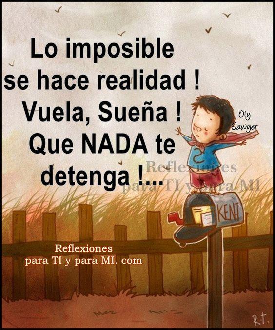Reflexiones para TI y para MÍ: * Lo imposible se hace REALIDAD !