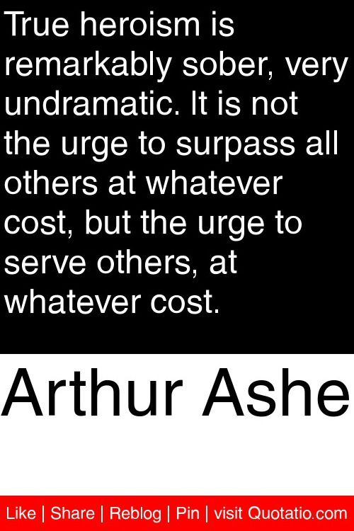 Arthur Ashe - True heroism is remarkably sober, very undramatic. It is not the urge to surpass all others at whatever cost, but the urge to serve others, at whatever cost. #quotations #quotes