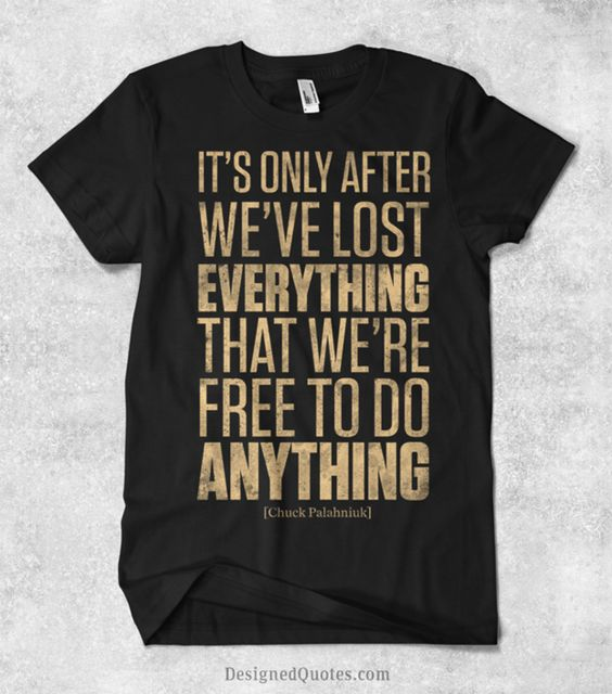 """""""It's only after we've lost everything that we're free to do anything."""""""