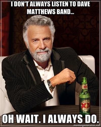 I don't always listen to Dave Matthews Band.....