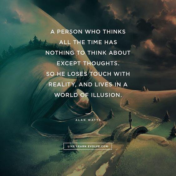"""""""Una persona que piensa todo el tiempo no tiene nada en qué pensar excepto en sus pensamientos, así pierde su contacto con la realidad y vive en un mundo de ilusiones"""" – Alan Watts"""