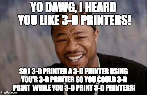 d8414700a232431a1b610f52f9bfadda printers meme yo dawg i heard you like 3d printers meme great examples of 3d,Sup Dawg Meme