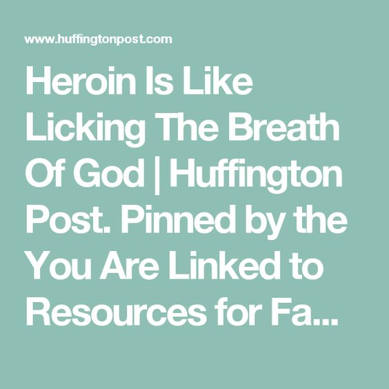Heroin Is Like Licking The Breath Of God   Huffington Post. Pinned by the You Are Linked to Resources for Families of People with Substance Use  Disorder cell phone / tablet app October 19, 2016;   Android- https://play.google. com/store/apps/details?id=com.thousandcodes.urlinked.lite   iPhone -  https://itunes.apple.com/us/app/you-are-linked-to-resources/id743245884?mt=8com