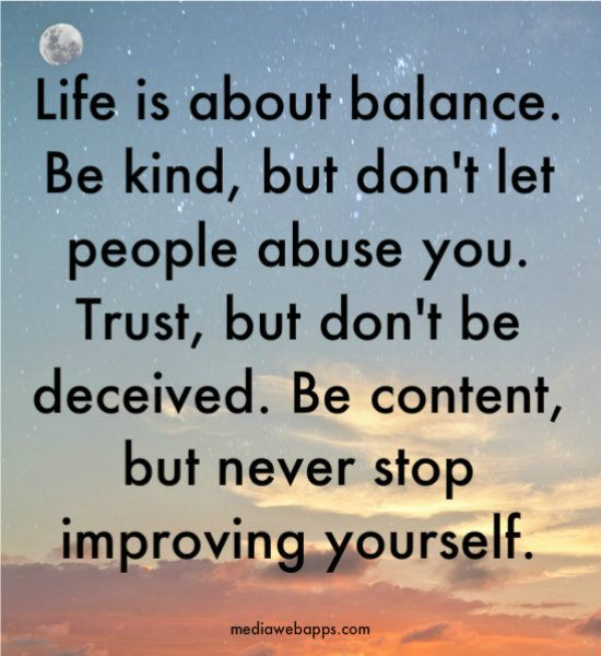 Life is about balance. Be kind, but don`t let people abuse you. Trust, but don`t be deceived. Be content, but never stop improving yourself.: