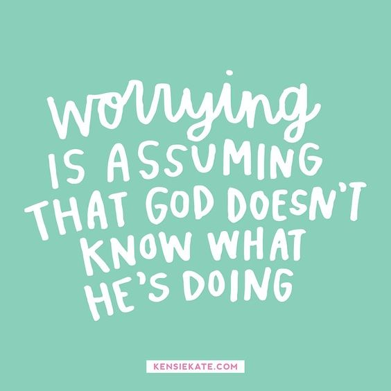 Worrying is assuming that God doesn't know what He's doing.