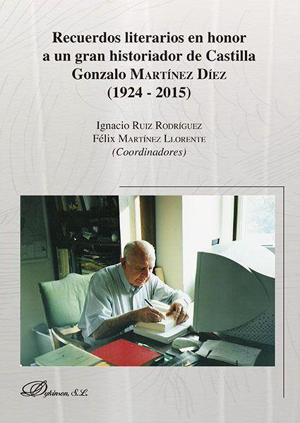 Recuerdos literarios en honor a un gran historiador de Castilla : Gonzalo Martínez Díez (1924 - 2015) / Ignacio Ruiz Rodríguez, Félix Martínez Llorente (coordinadores)