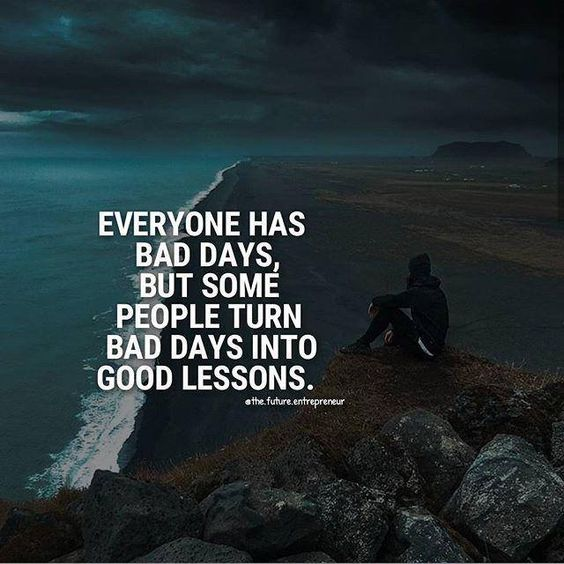 Brightidea Everyone Has Bad Days But The Key Is To Turn Those Bad Days Into Good Lessons Bad Day Quotes Positive Quotes Best Positive Quotes