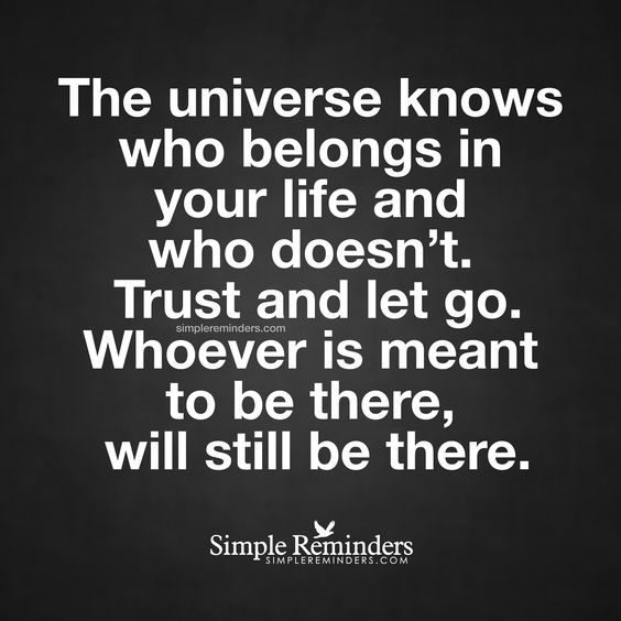 Trust and let go The universe knows who belongs in your life and who doesn't. Trust and let go. Whoever is meant to be there, will still be there. — Unknown Author