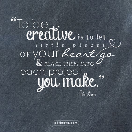 """To be creative is to let little pieces of your heart go & place them into each project you make."" - Pat Bravo 