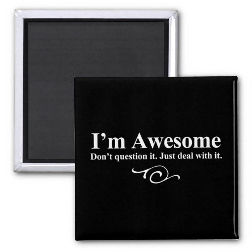 I'm awesome. Don't question it. Just deal with it. Fridge Magnets