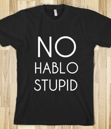 HABLO STUPID. i need this shirt for work. if only people could see thru the phone: