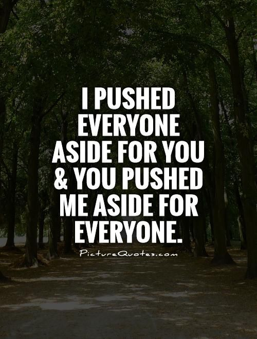 quotes on being ignored | ... aside for you and you pushed me aside for everyone Picture Quote #1