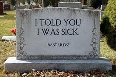 "Funny Tombstone Epitaphs o told you i was sick | The person with the headstone that says, ""I told you I was sick ..."