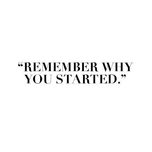 Remember Why You Started: