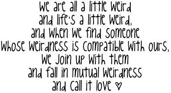 For all my WEIRd friends :) I think this should be our motto