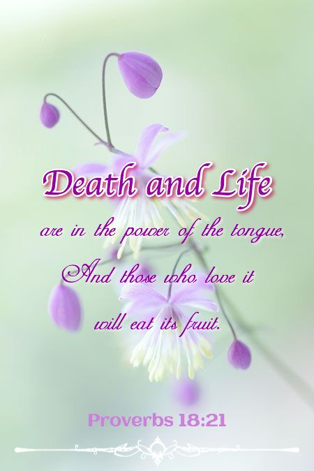 """Death and life are in the power of the tongue, and those who love it will eat its fruits."" ‭‭Proverbs‬ ‭18:21‬ ‭ESV‬‬"