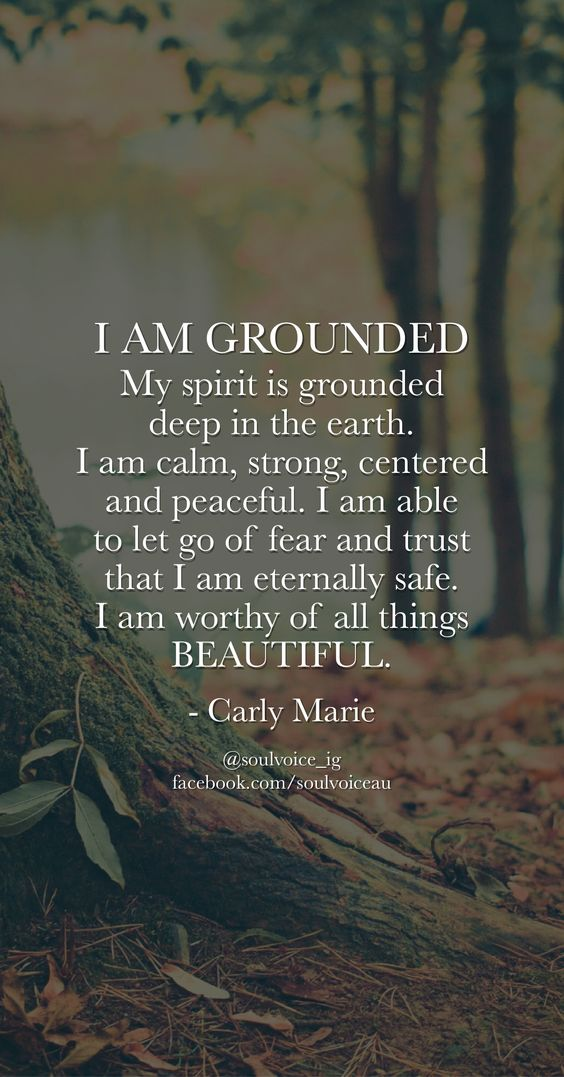 I AM GROUNDED. My spirit is grounded deep in the earth. I am calm, strong, centered and peaceful. I am able to let go of fear and trust that I am eternally safe. I am worthy of all things BEAUTIFUL. Such a beautiful affirmation by Carly Marie:
