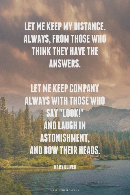 """Let me keep my distance, always, from those who think they have the answers. Let me keep company always with those who say """"Look!"""" and laugh in astonishment, and bow their heads. - Mary Oliver"""