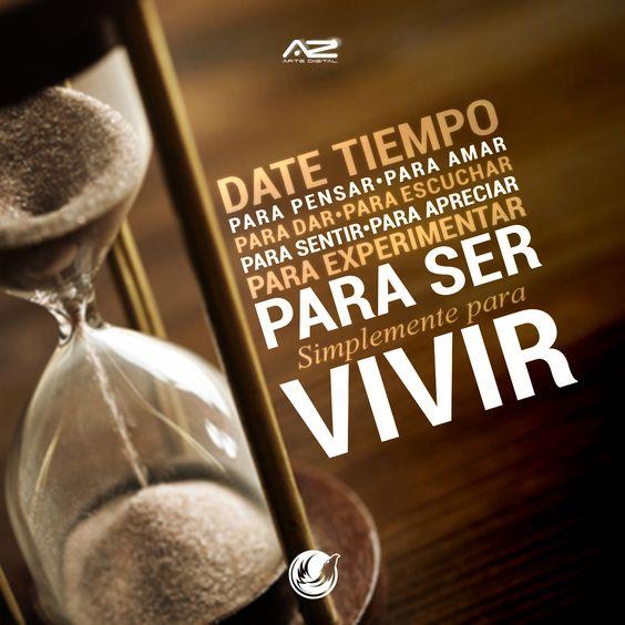 Date tiempo!  para pensar, para amar,  para dar. para escuchar,  para sentir, para apreciar,  para experimentar,  para ser,  Simplemente para VIVIR! :)