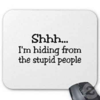 I hear stupid people