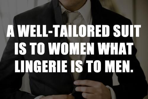 A woman loves to see a man in a well tailored suit as much as he likes to see her in lingerie