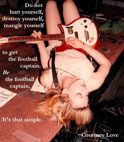 """""""Do not hurt yourself, mangle yourself to get the football captain -- BE the football captain. It's that simple."""" Courtney Love"""