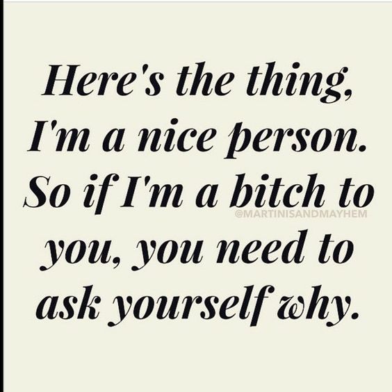 I am never an asshole or mean without cause...if you cause it, you deserve it!