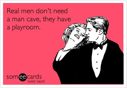 Real men don't need a man cave, they have a playroom.
