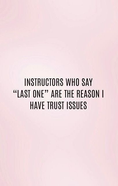 "Instructors who say ""Last One"" are the reason I have trust issues."