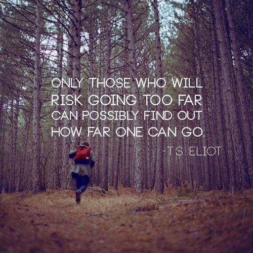 Only those who will risk going to far ....    T.S.Eliot