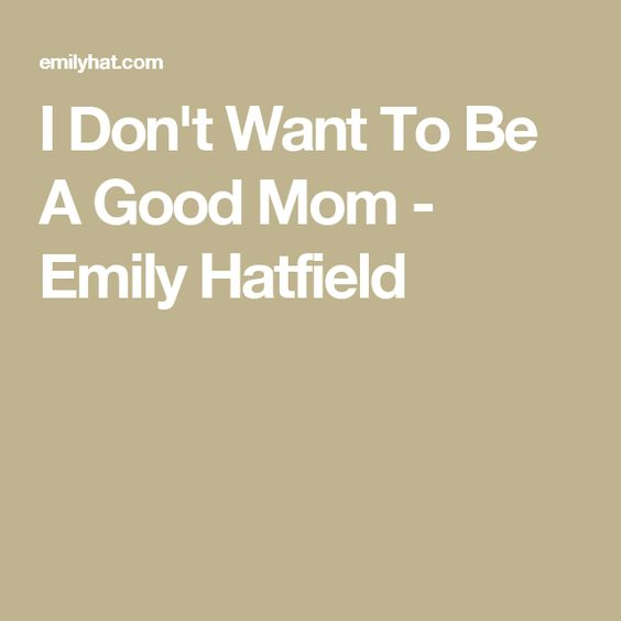 I Don't Want To Be A Good Mom - Emily Hatfield