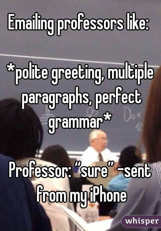 "Emailing professors like:   *polite greeting, multiple paragraphs, perfect grammar*   Professor: ""sure"" -sent from my iPhone"