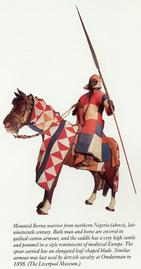 Quilted armor for man and horse. Mounted Bornu warrior from Northern Nigeria, late 19th century. The Bornu Empire was founded c. 1400 in what is now Northeast Nigeria and endured until the late 19th century. By the 16th century, strong Arab and Turkish military influence led to the development of a fearsome, elite, armored Bornu cavalry.