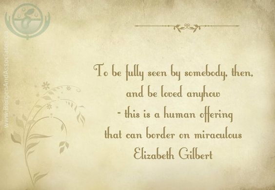 To be fully seen by somebody, then, and be loved anyhow, this is a human offering that can border on miraculous. Quote by Elizabeth Gilbert: