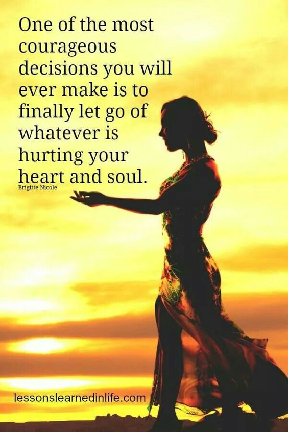 .One of the most courageous decisions you will ever make is to finally let go of whatever is hurting your heart and soul...