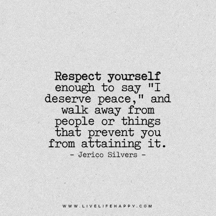 "Respect yourself enough to say ""I deserve peace"", and walk away from people or things that prevent you from attaining it.:"