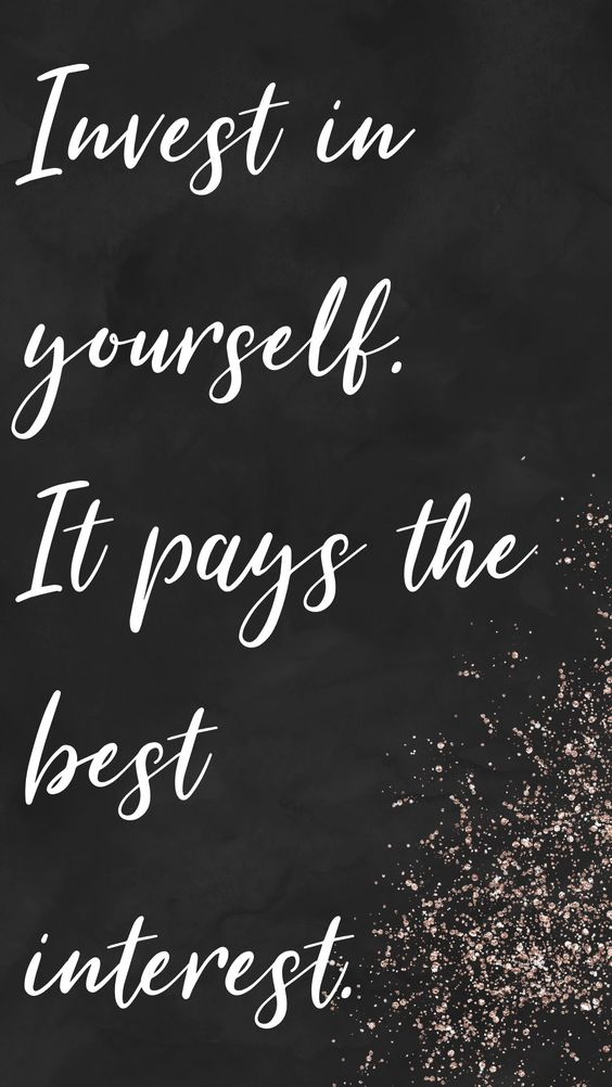 Invest in yourself. It pays the best interest.