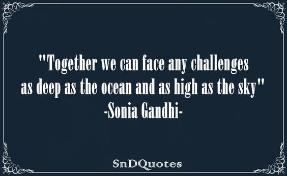 Together we can face any challenges as deep as the ocean and as high as the sky. Sonia Gandhi: