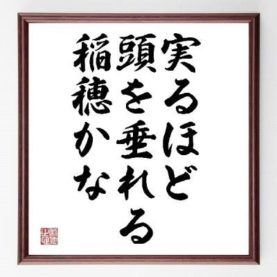 Japanese proverb 実るほど頭を垂れる稲穂かな minoru hodo koube wo tareru inaho kana : The boughs that bear most, hang lowest.