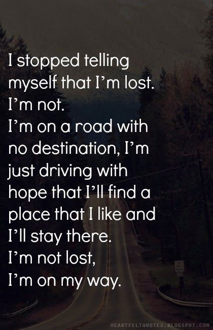 I stopped telling myself that I'm lost. I'm not. I'm on a road with no destination, I'm just driving with hope that I'll find a place that I like and I'll stay there. I'm not lost, I'm on my way.: