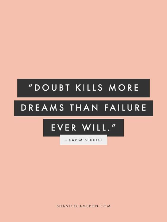 We learn from our fails, but when we chose to doubt, we will never know what could've happened.: