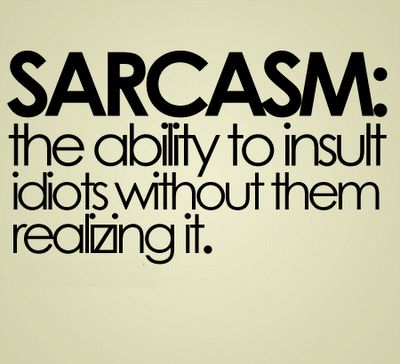 Sarcasm, definition #2: The ability to insult idiots without them ever realizing it.