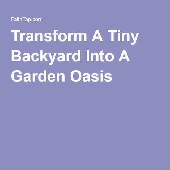 Transform A Tiny Backyard Into A Garden Oasis