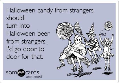 Halloween candy from strangers should turn into Hallboween beer from strangers. I'd go door to door for that.